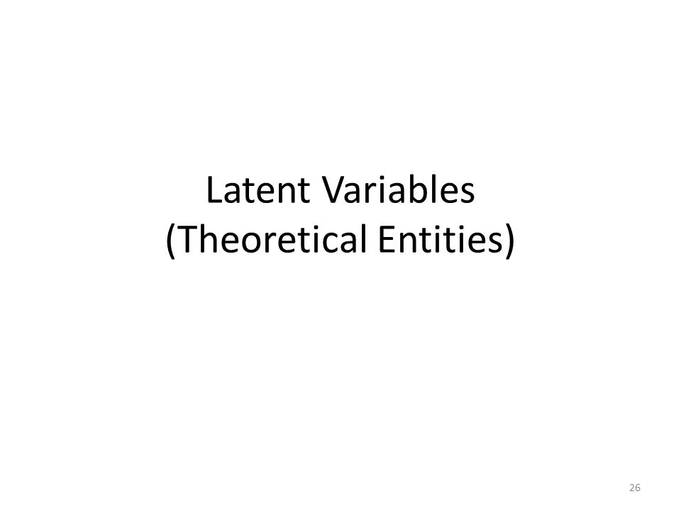 Latent Variables (Theoretical Entities) 26