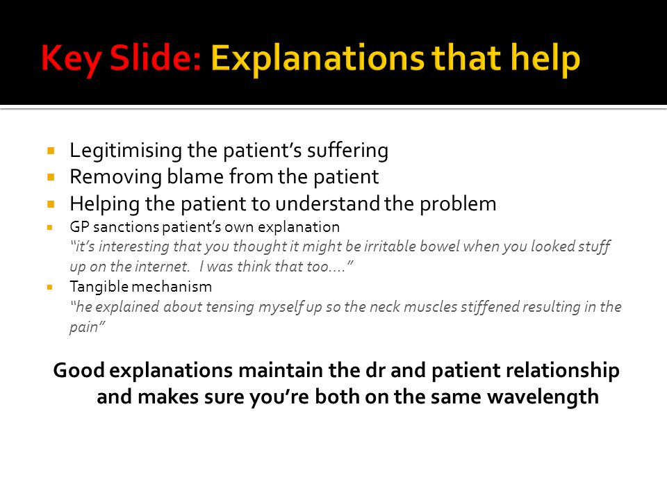  Legitimising the patient's suffering  Removing blame from the patient  Helping the patient to understand the problem  GP sanctions patient's own explanation it's interesting that you thought it might be irritable bowel when you looked stuff up on the internet.