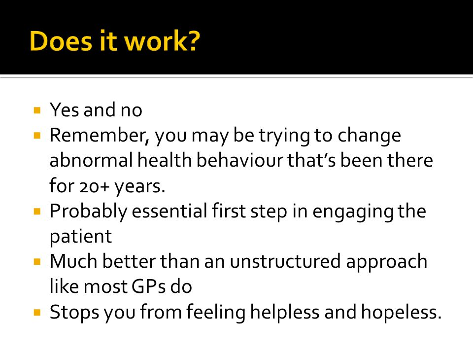  Yes and no  Remember, you may be trying to change abnormal health behaviour that's been there for 20+ years.