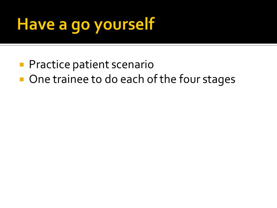  Practice patient scenario  One trainee to do each of the four stages