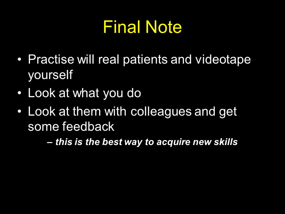 Final Note Practise will real patients and videotape yourself Look at what you do Look at them with colleagues and get some feedback – this is the best way to acquire new skills