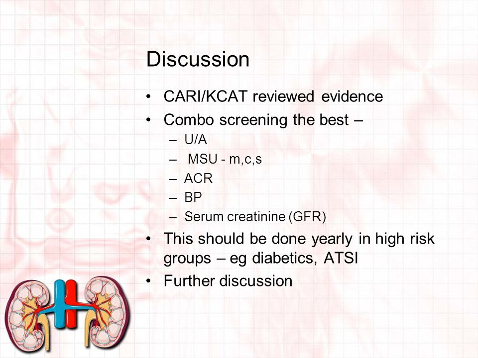 Discussion CARI/KCAT reviewed evidence Combo screening the best – –U/A – MSU - m,c,s –ACR –BP –Serum creatinine (GFR) This should be done yearly in high risk groups – eg diabetics, ATSI Further discussion