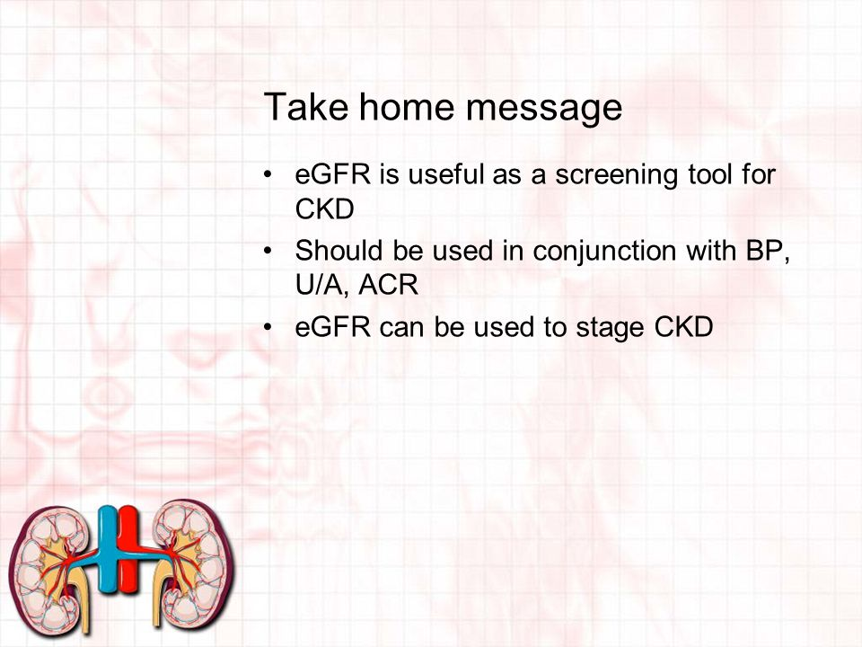 Take home message eGFR is useful as a screening tool for CKD Should be used in conjunction with BP, U/A, ACR eGFR can be used to stage CKD