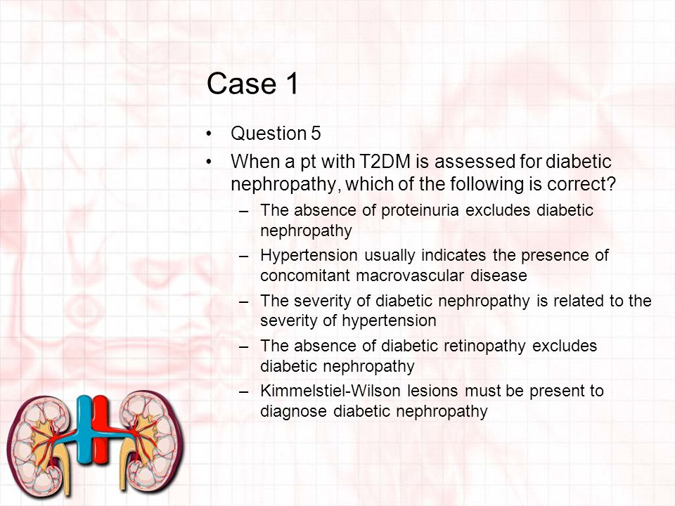 Case 1 Question 5 When a pt with T2DM is assessed for diabetic nephropathy, which of the following is correct.
