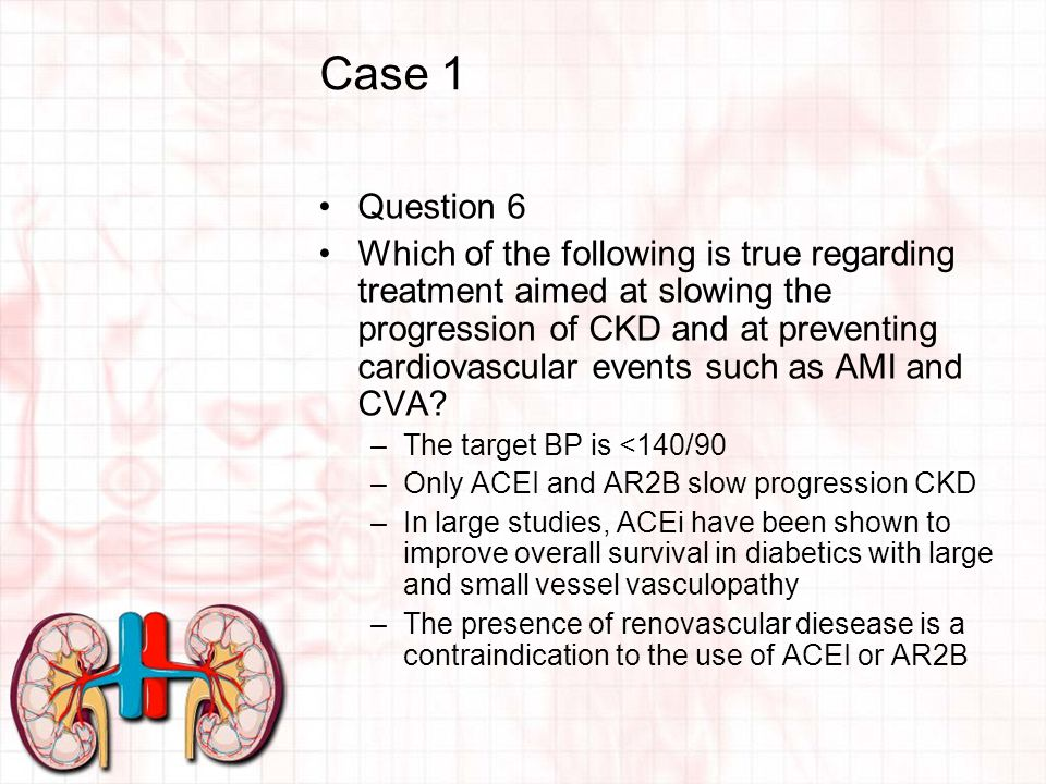 Case 1 Question 6 Which of the following is true regarding treatment aimed at slowing the progression of CKD and at preventing cardiovascular events such as AMI and CVA.