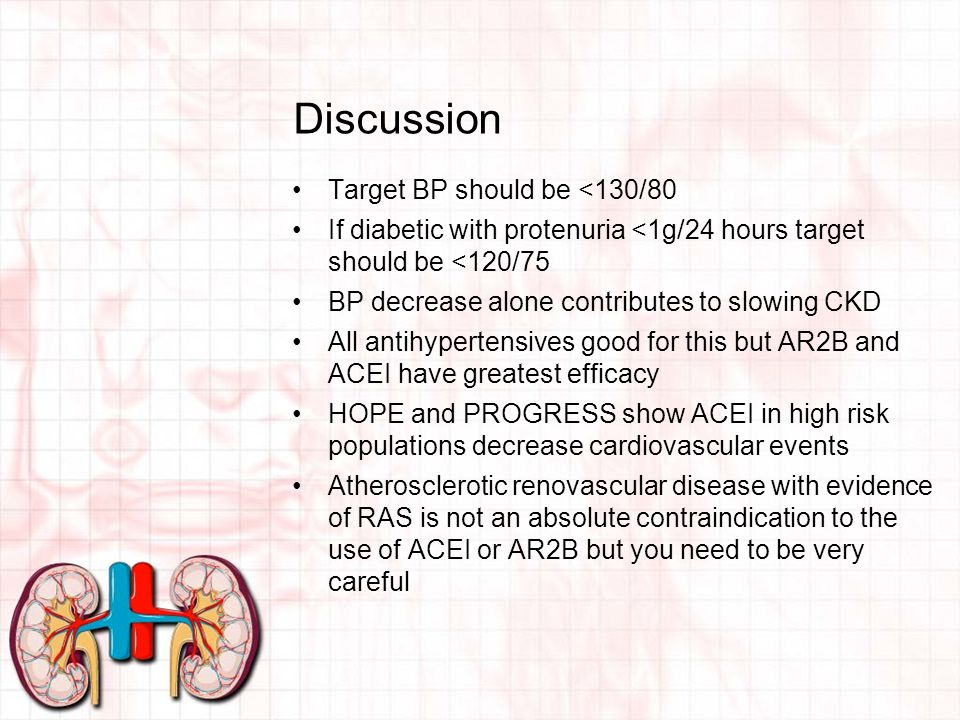 Discussion Target BP should be <130/80 If diabetic with protenuria <1g/24 hours target should be <120/75 BP decrease alone contributes to slowing CKD All antihypertensives good for this but AR2B and ACEI have greatest efficacy HOPE and PROGRESS show ACEI in high risk populations decrease cardiovascular events Atherosclerotic renovascular disease with evidence of RAS is not an absolute contraindication to the use of ACEI or AR2B but you need to be very careful