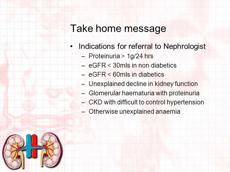 Take home message Indications for referral to Nephrologist –Proteinuria > 1g/24 hrs –eGFR < 30mls in non diabetics –eGFR < 60mls in diabetics –Unexplained decline in kidney function –Glomerular haematuria with proteinuria –CKD with difficult to control hypertension –Otherwise unexplained anaemia