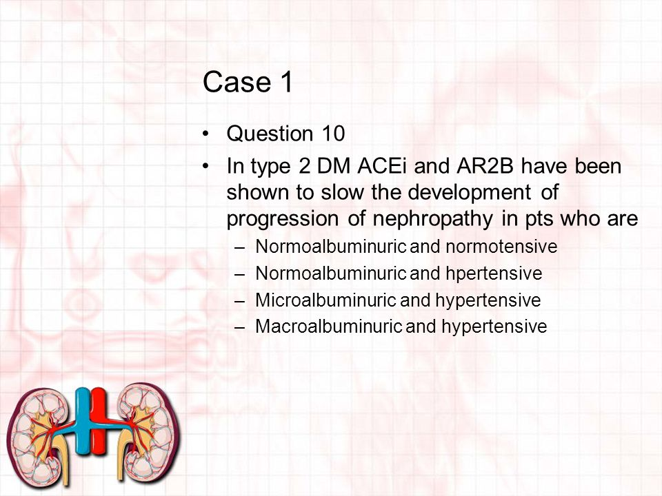 Case 1 Question 10 In type 2 DM ACEi and AR2B have been shown to slow the development of progression of nephropathy in pts who are –Normoalbuminuric and normotensive –Normoalbuminuric and hpertensive –Microalbuminuric and hypertensive –Macroalbuminuric and hypertensive