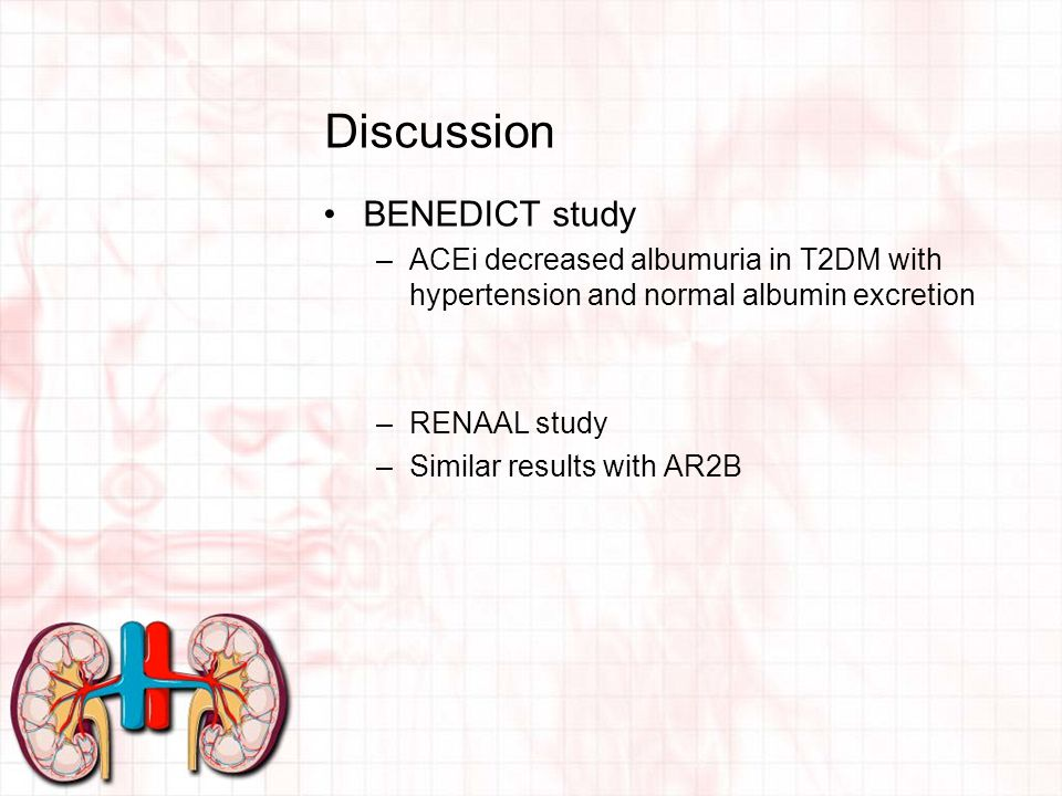 Discussion BENEDICT study –ACEi decreased albumuria in T2DM with hypertension and normal albumin excretion –RENAAL study –Similar results with AR2B