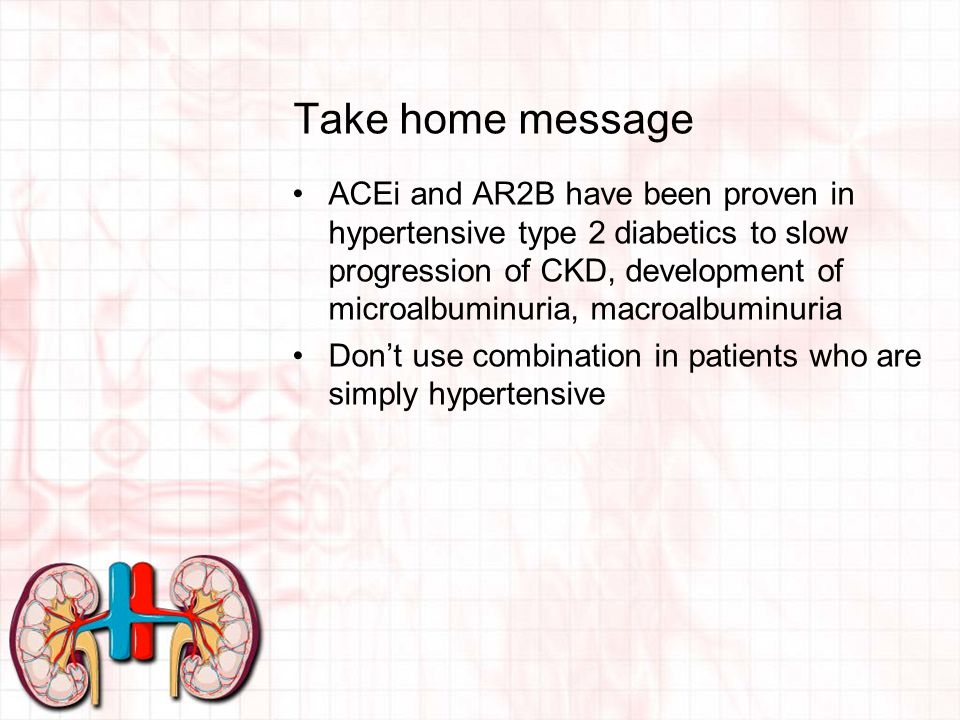 Take home message ACEi and AR2B have been proven in hypertensive type 2 diabetics to slow progression of CKD, development of microalbuminuria, macroalbuminuria Don't use combination in patients who are simply hypertensive