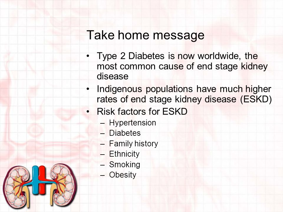 Take home message Type 2 Diabetes is now worldwide, the most common cause of end stage kidney disease Indigenous populations have much higher rates of end stage kidney disease (ESKD) Risk factors for ESKD –Hypertension –Diabetes –Family history –Ethnicity –Smoking –Obesity