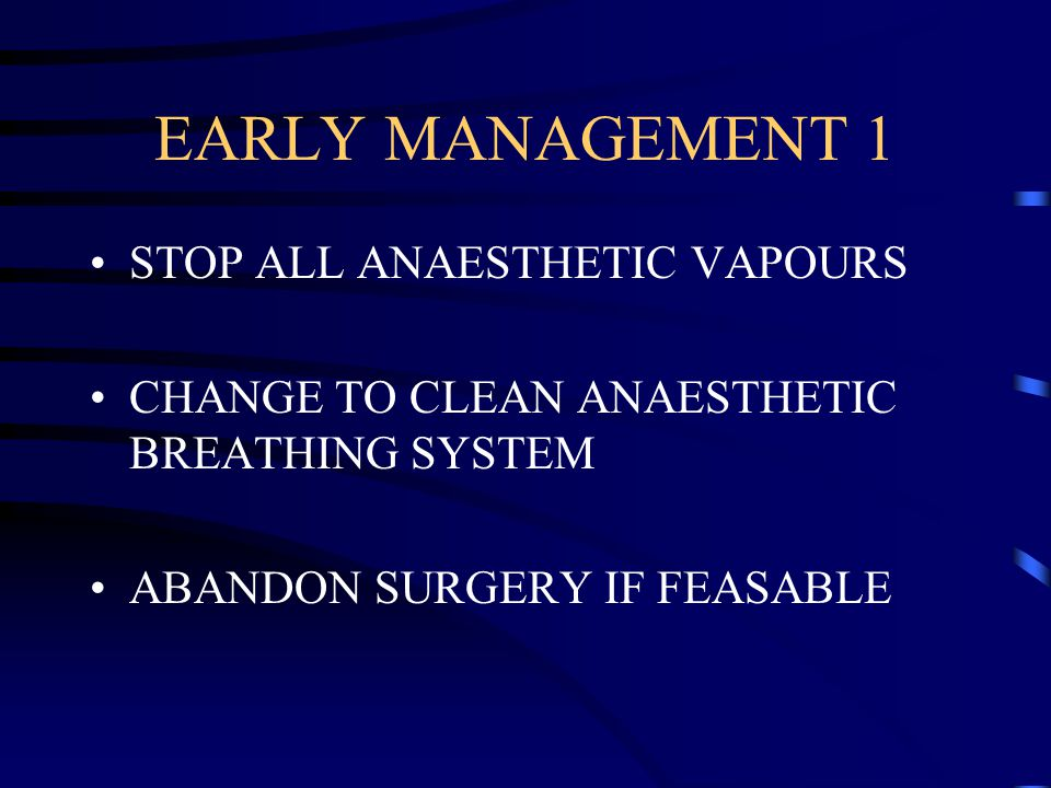 EARLY MANAGEMENT 1 STOP ALL ANAESTHETIC VAPOURS CHANGE TO CLEAN ANAESTHETIC BREATHING SYSTEM ABANDON SURGERY IF FEASABLE