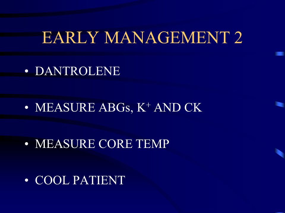 EARLY MANAGEMENT 2 DANTROLENE MEASURE ABGs, K + AND CK MEASURE CORE TEMP COOL PATIENT