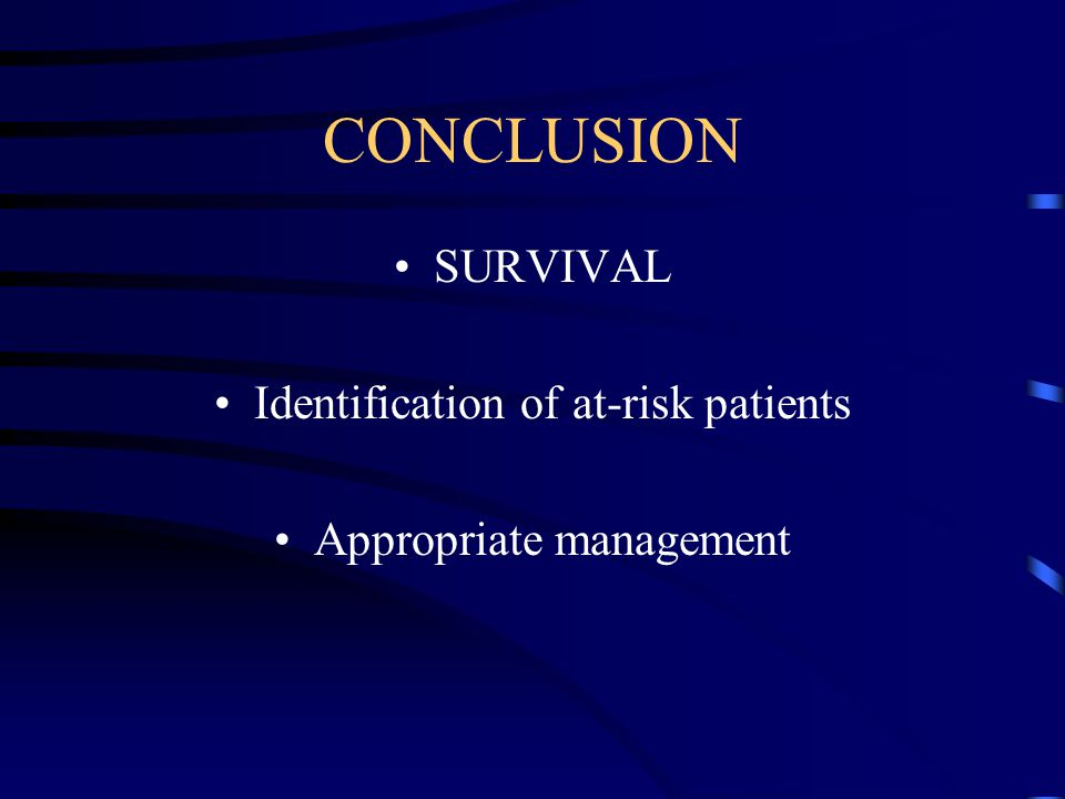 CONCLUSION SURVIVAL Identification of at-risk patients Appropriate management