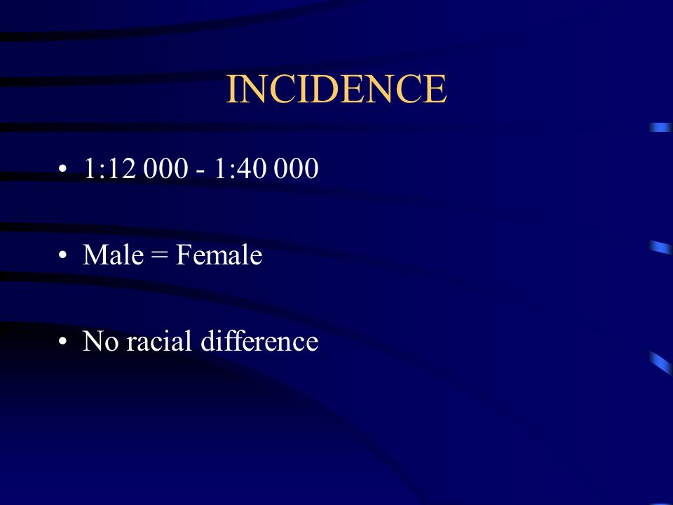 INCIDENCE 1:12 000 - 1:40 000 Male = Female No racial difference