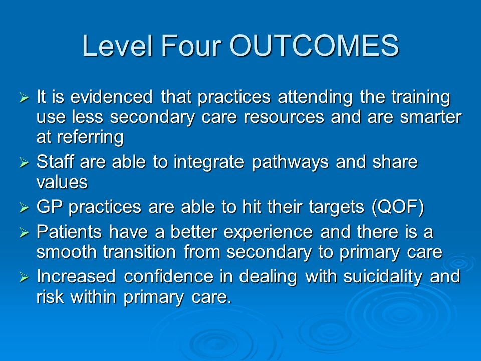 Level Four OUTCOMES  It is evidenced that practices attending the training use less secondary care resources and are smarter at referring  Staff are able to integrate pathways and share values  GP practices are able to hit their targets (QOF)  Patients have a better experience and there is a smooth transition from secondary to primary care  Increased confidence in dealing with suicidality and risk within primary care.