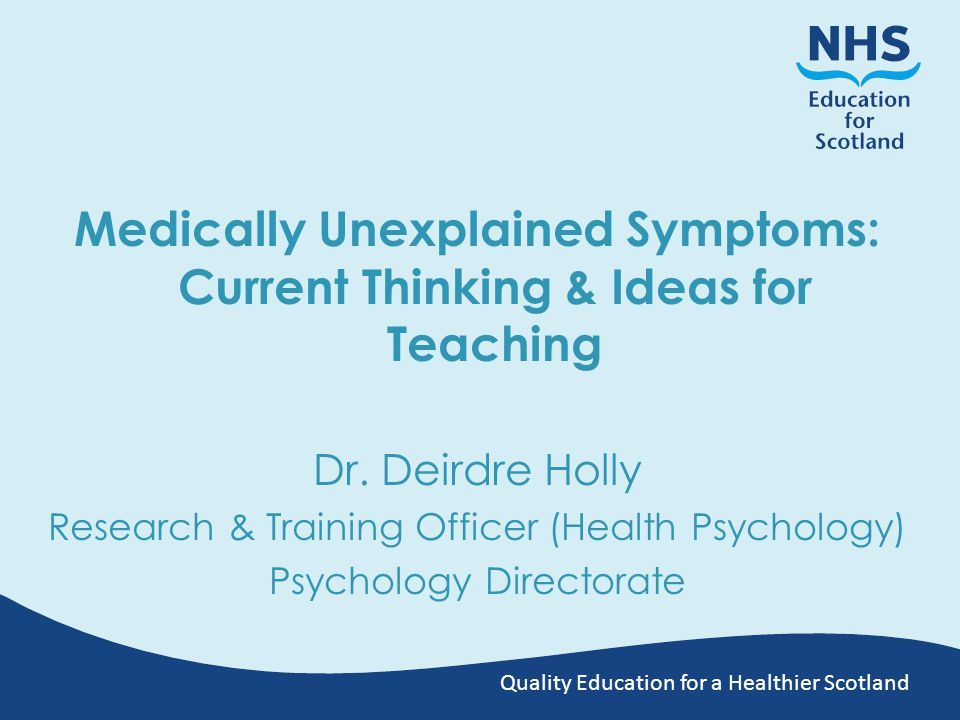 Quality Education for a Healthier Scotland Medically Unexplained Symptoms: Current Thinking & Ideas for Teaching Dr.