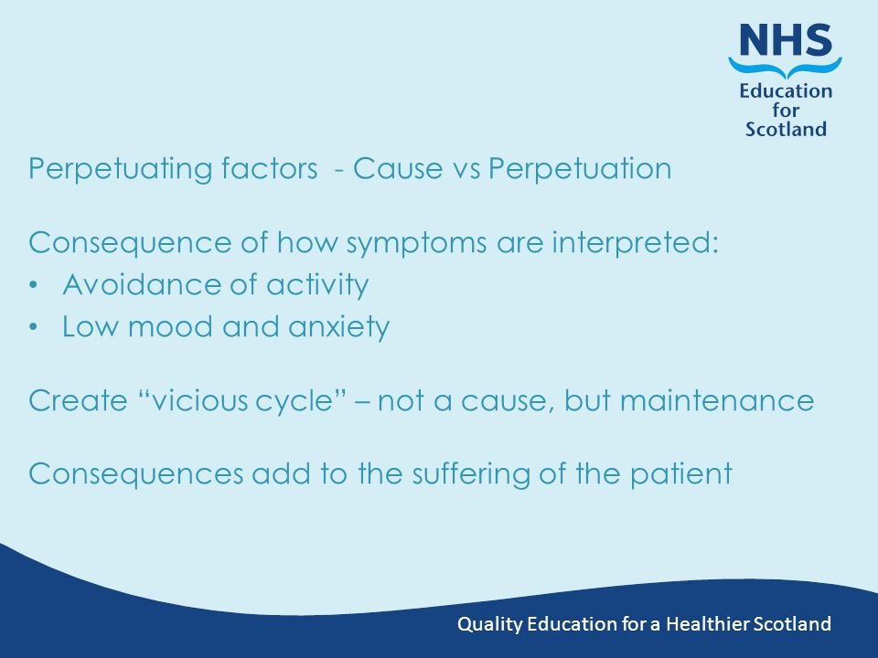 Quality Education for a Healthier Scotland Perpetuating factors - Cause vs Perpetuation Consequence of how symptoms are interpreted: Avoidance of activity Low mood and anxiety Create vicious cycle – not a cause, but maintenance Consequences add to the suffering of the patient