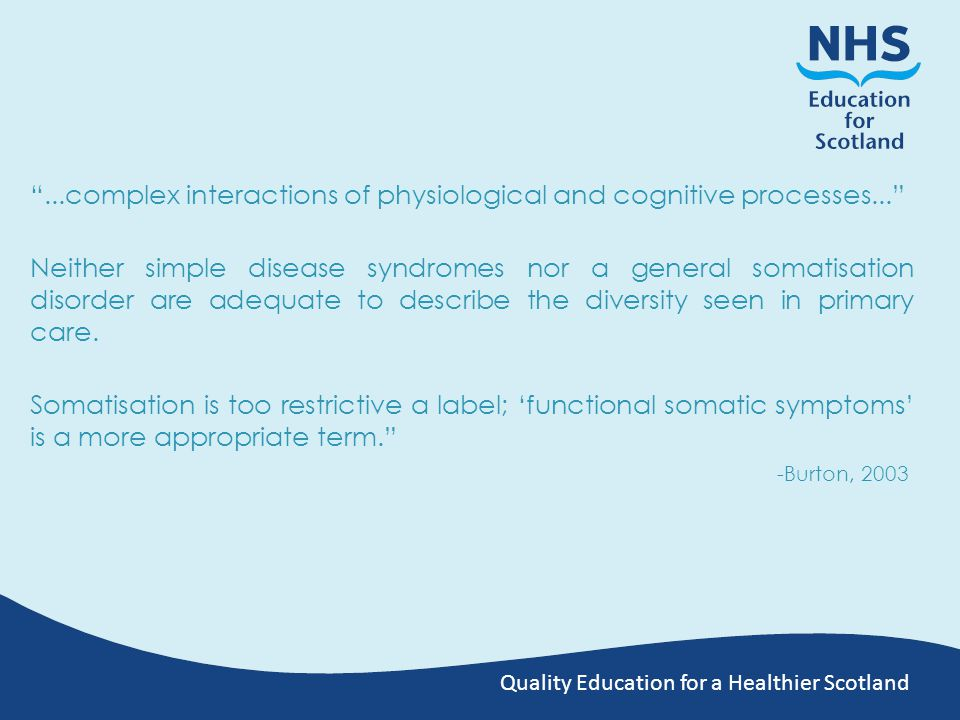 Quality Education for a Healthier Scotland ...complex interactions of physiological and cognitive processes... Neither simple disease syndromes nor a general somatisation disorder are adequate to describe the diversity seen in primary care.
