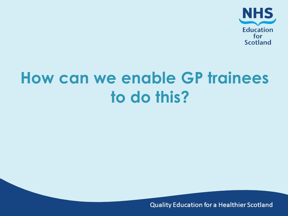 Quality Education for a Healthier Scotland How can we enable GP trainees to do this?