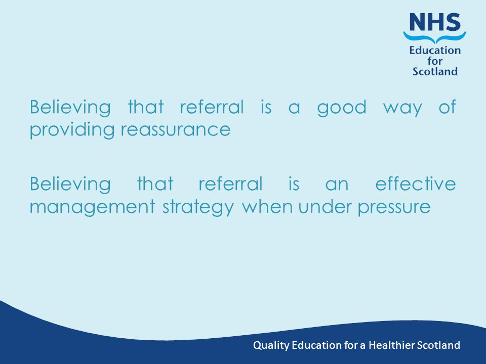 Quality Education for a Healthier Scotland Believing that referral is a good way of providing reassurance Believing that referral is an effective management strategy when under pressure