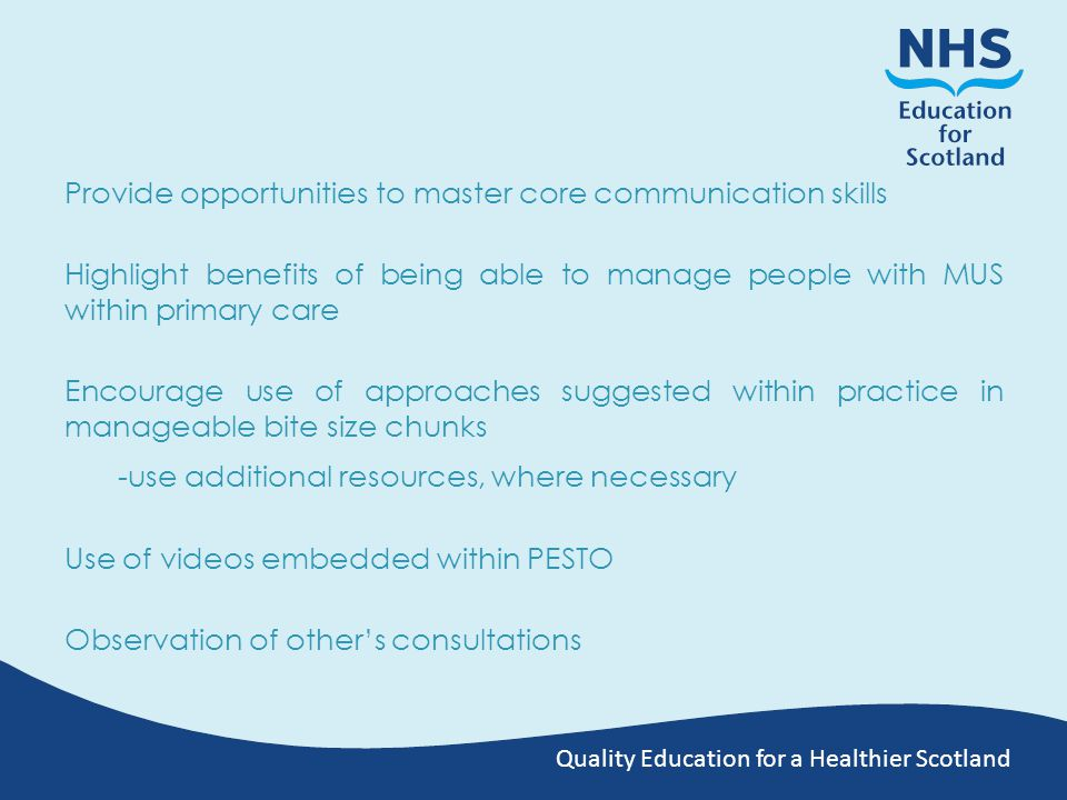 Quality Education for a Healthier Scotland Provide opportunities to master core communication skills Highlight benefits of being able to manage people with MUS within primary care Encourage use of approaches suggested within practice in manageable bite size chunks -use additional resources, where necessary Use of videos embedded within PESTO Observation of other's consultations