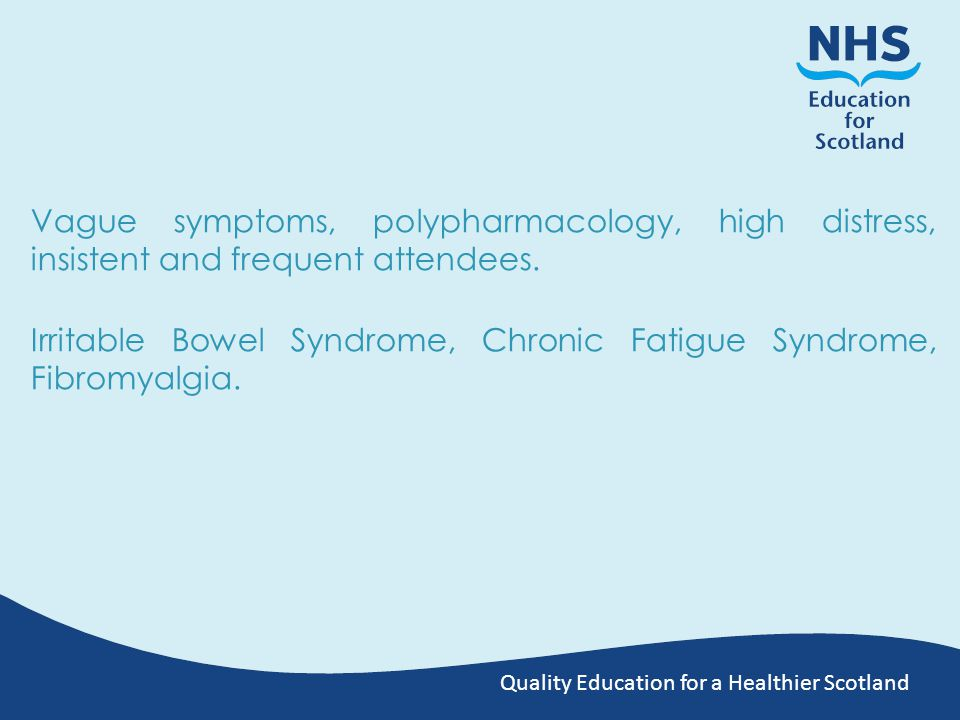 Quality Education for a Healthier Scotland Vague symptoms, polypharmacology, high distress, insistent and frequent attendees.