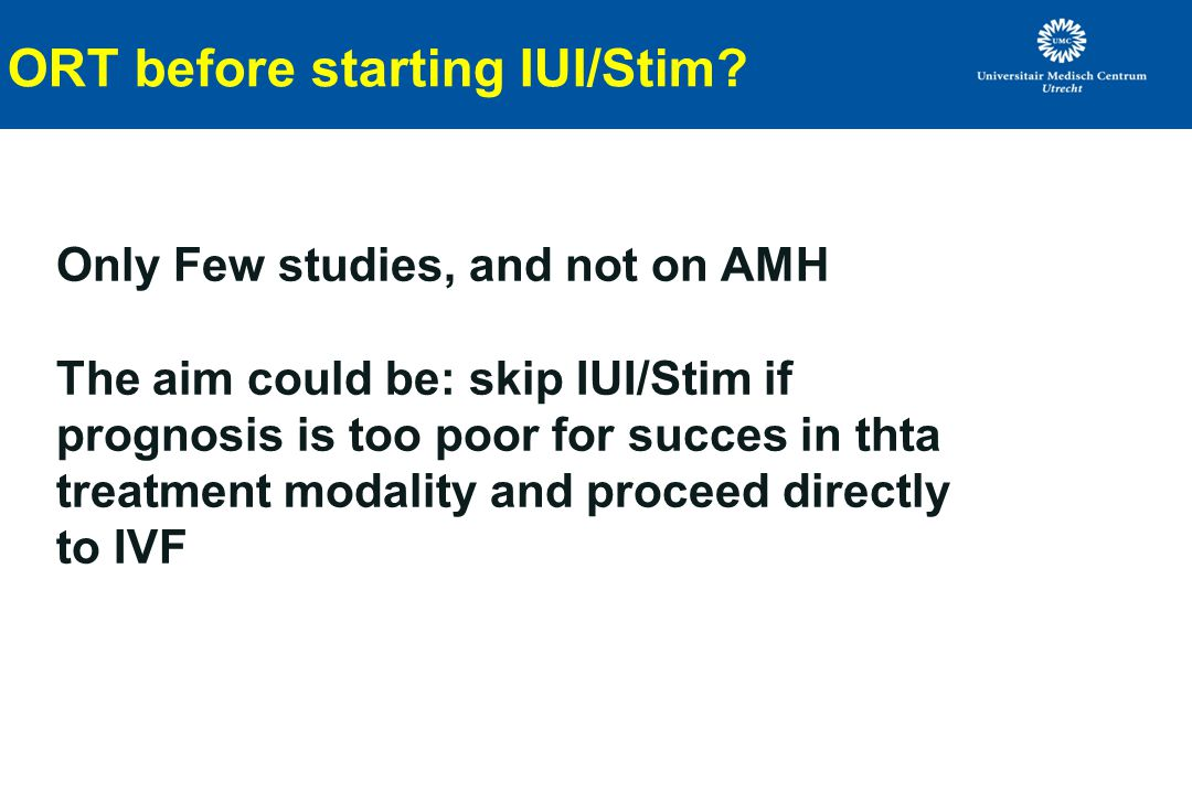 ORT before starting IUI/Stim? Only Few studies, and not on AMH The aim could be: skip IUI/Stim if prognosis is too poor for succes in thta treatment m