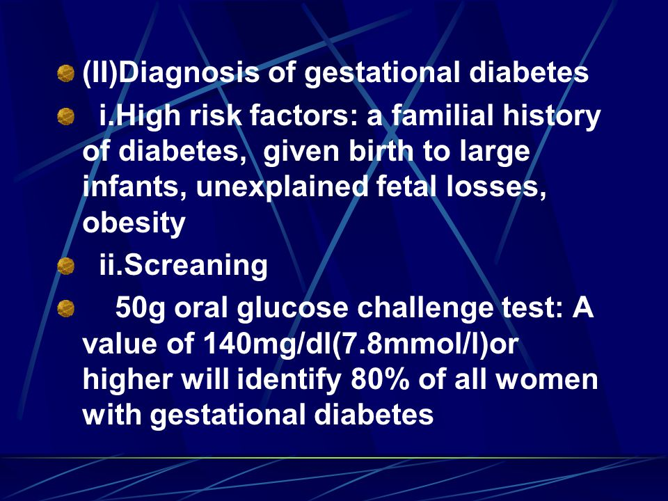 (II)Diagnosis of gestational diabetes i.High risk factors: a familial history of diabetes, given birth to large infants, unexplained fetal losses, obesity ii.Screaning 50g oral glucose challenge test: A value of 140mg/dl(7.8mmol/l)or higher will identify 80% of all women with gestational diabetes