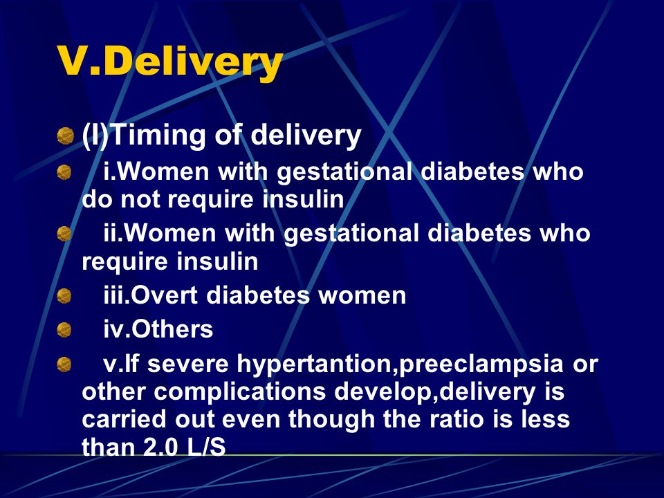 V.Delivery (I)Timing of delivery i.Women with gestational diabetes who do not require insulin ii.Women with gestational diabetes who require insulin iii.Overt diabetes women iv.Others v.If severe hypertantion,preeclampsia or other complications develop,delivery is carried out even though the ratio is less than 2.0 L/S