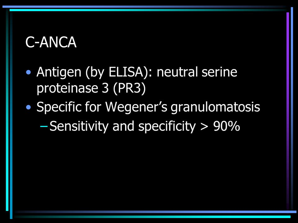 C-ANCA Antigen (by ELISA): neutral serine proteinase 3 (PR3) Specific for Wegener's granulomatosis –Sensitivity and specificity > 90%