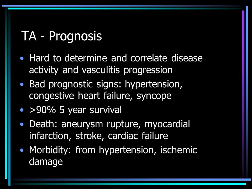 TA - Prognosis Hard to determine and correlate disease activity and vasculitis progression Bad prognostic signs: hypertension, congestive heart failure, syncope >90% 5 year survival Death: aneurysm rupture, myocardial infarction, stroke, cardiac failure Morbidity: from hypertension, ischemic damage