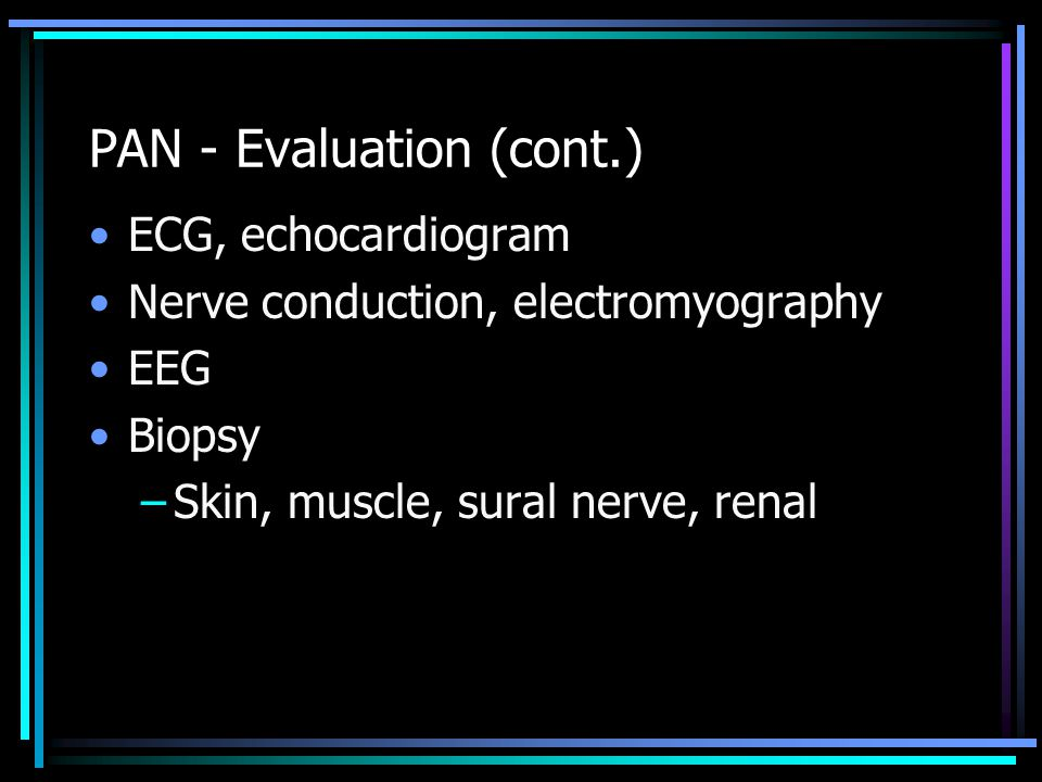 PAN - Evaluation (cont.) ECG, echocardiogram Nerve conduction, electromyography EEG Biopsy –Skin, muscle, sural nerve, renal