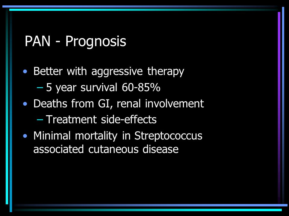 PAN - Prognosis Better with aggressive therapy –5 year survival 60-85% Deaths from GI, renal involvement –Treatment side-effects Minimal mortality in Streptococcus associated cutaneous disease