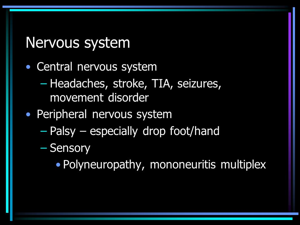 Nervous system Central nervous system –Headaches, stroke, TIA, seizures, movement disorder Peripheral nervous system –Palsy – especially drop foot/hand –Sensory Polyneuropathy, mononeuritis multiplex