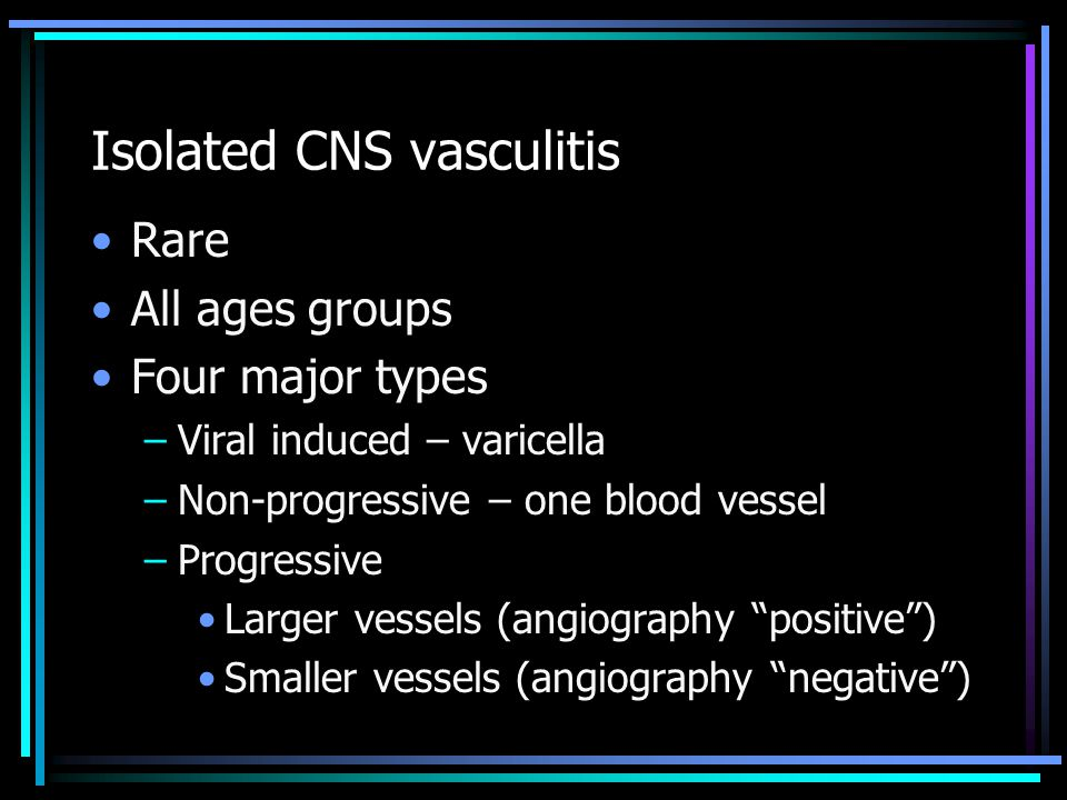 Isolated CNS vasculitis Rare All ages groups Four major types –Viral induced – varicella –Non-progressive – one blood vessel –Progressive Larger vessels (angiography positive ) Smaller vessels (angiography negative )