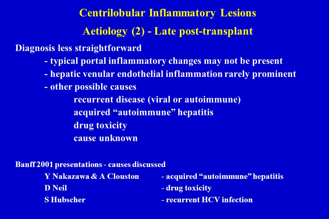 Diagnosis less straightforward - typical portal inflammatory changes may not be present - hepatic venular endothelial inflammation rarely prominent - other possible causes recurrent disease (viral or autoimmune) acquired autoimmune hepatitis drug toxicity cause unknown Banff 2001 presentations - causes discussed Y Nakazawa & A Clouston- acquired autoimmune hepatitis D Neil- drug toxicity S Hubscher- recurrent HCV infection Centrilobular Inflammatory Lesions Aetiology (2) - Late post-transplant