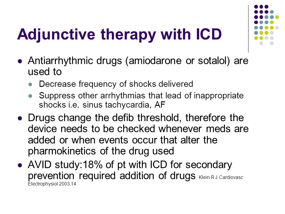 Adjunctive therapy with ICD Antiarrhythmic drugs (amiodarone or sotalol) are used to Decrease frequency of shocks delivered Suppress other arrhythmias that lead of inappropriate shocks i.e.