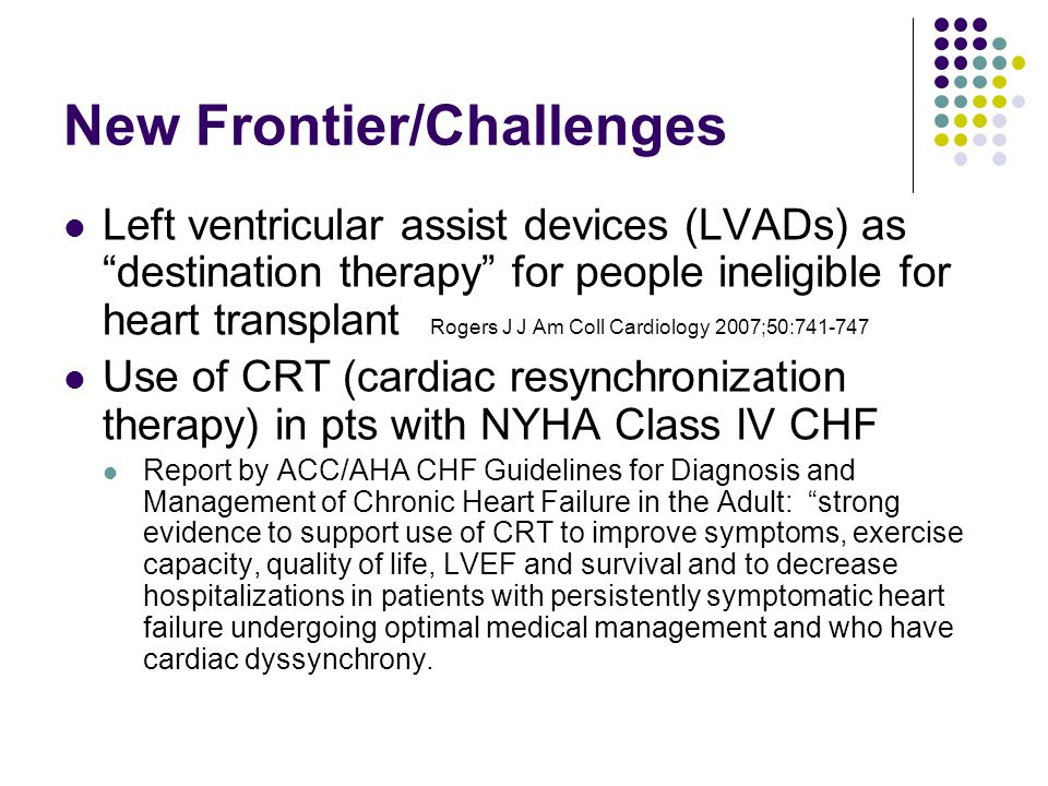 New Frontier/Challenges Left ventricular assist devices (LVADs) as destination therapy for people ineligible for heart transplant Rogers J J Am Coll Cardiology 2007;50:741-747 Use of CRT (cardiac resynchronization therapy) in pts with NYHA Class IV CHF Report by ACC/AHA CHF Guidelines for Diagnosis and Management of Chronic Heart Failure in the Adult: strong evidence to support use of CRT to improve symptoms, exercise capacity, quality of life, LVEF and survival and to decrease hospitalizations in patients with persistently symptomatic heart failure undergoing optimal medical management and who have cardiac dyssynchrony.
