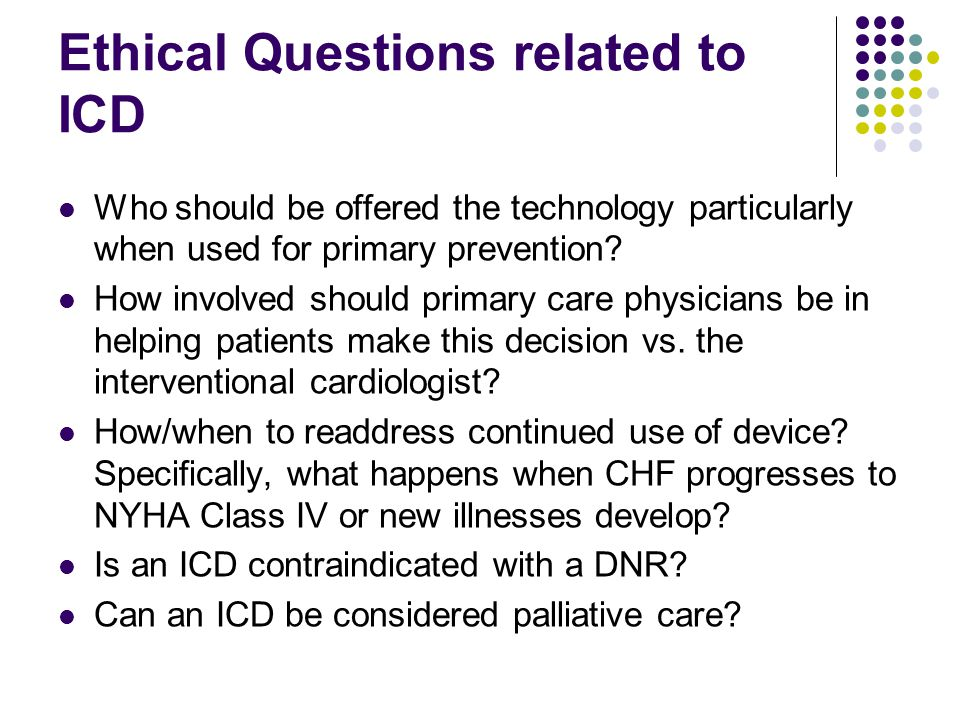Ethical Questions related to ICD Who should be offered the technology particularly when used for primary prevention.