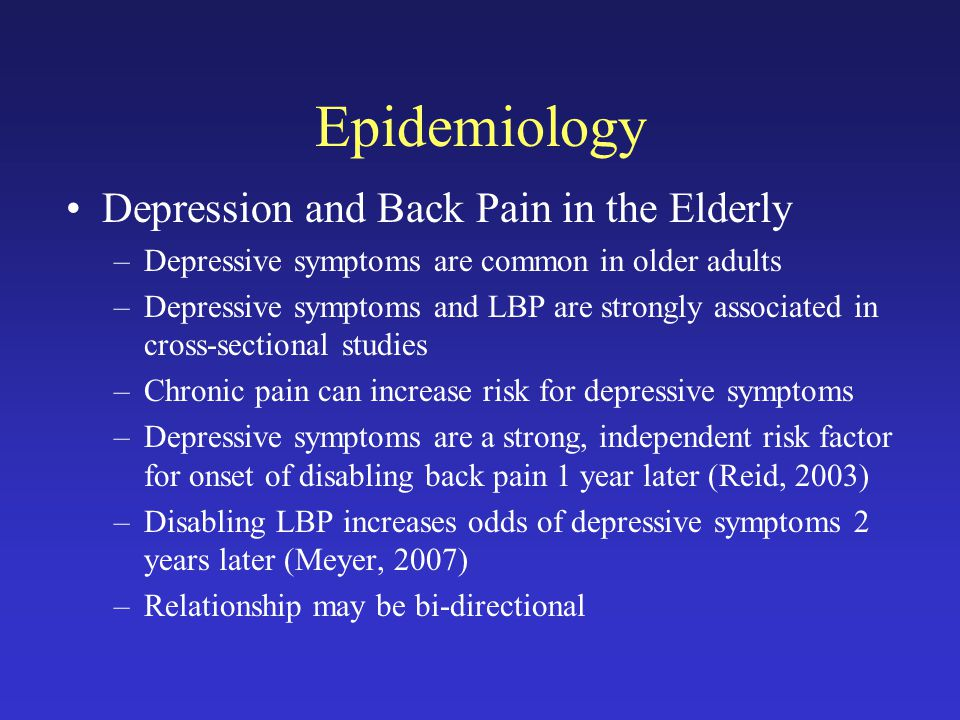 Epidemiology Depression and Back Pain in the Elderly –Depressive symptoms are common in older adults –Depressive symptoms and LBP are strongly associated in cross-sectional studies –Chronic pain can increase risk for depressive symptoms –Depressive symptoms are a strong, independent risk factor for onset of disabling back pain 1 year later (Reid, 2003) –Disabling LBP increases odds of depressive symptoms 2 years later (Meyer, 2007) –Relationship may be bi-directional