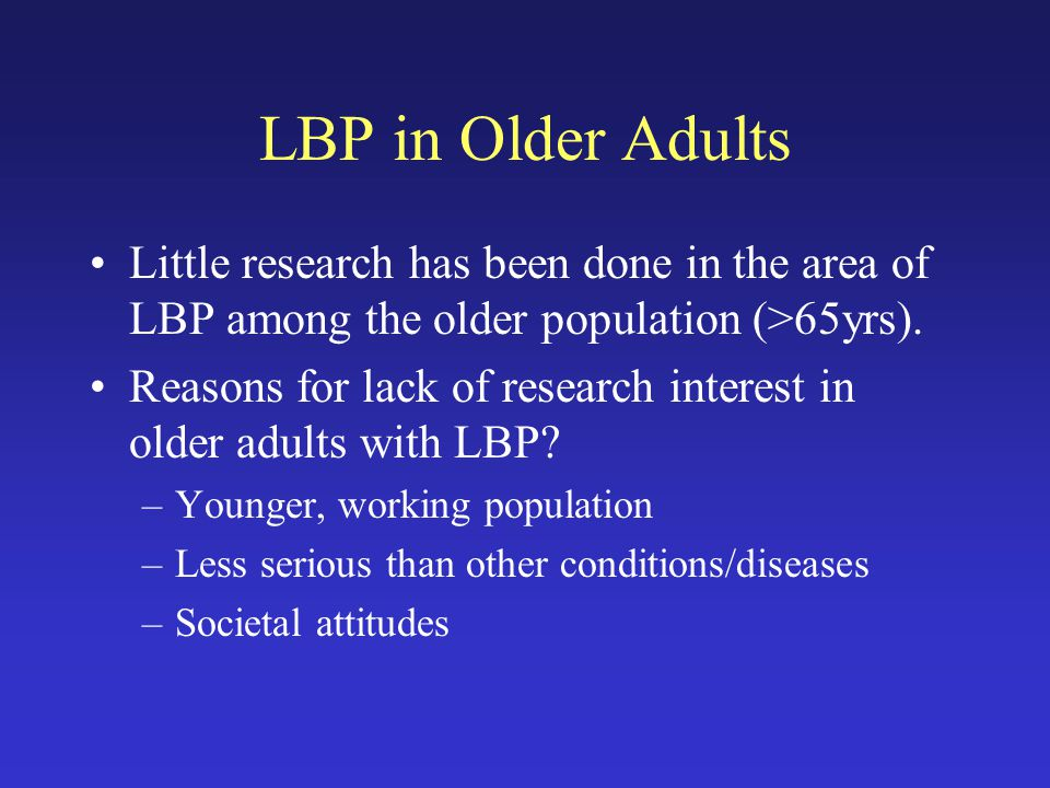 LBP in Older Adults Little research has been done in the area of LBP among the older population (>65yrs).