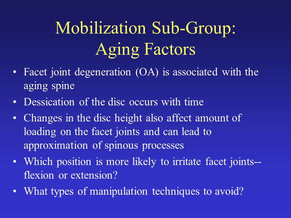 Mobilization Sub-Group: Aging Factors Facet joint degeneration (OA) is associated with the aging spine Dessication of the disc occurs with time Changes in the disc height also affect amount of loading on the facet joints and can lead to approximation of spinous processes Which position is more likely to irritate facet joints-- flexion or extension.