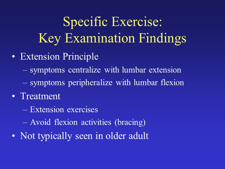 Specific Exercise: Key Examination Findings Extension Principle –symptoms centralize with lumbar extension –symptoms peripheralize with lumbar flexion Treatment –Extension exercises –Avoid flexion activities (bracing) Not typically seen in older adult