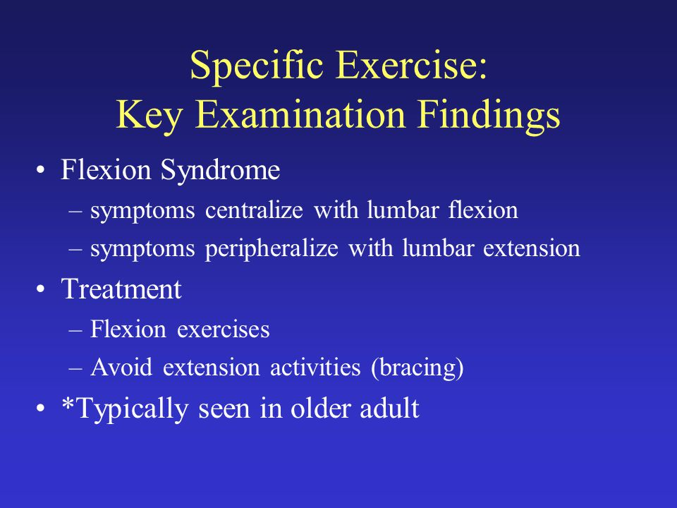Specific Exercise: Key Examination Findings Flexion Syndrome –symptoms centralize with lumbar flexion –symptoms peripheralize with lumbar extension Treatment –Flexion exercises –Avoid extension activities (bracing) *Typically seen in older adult