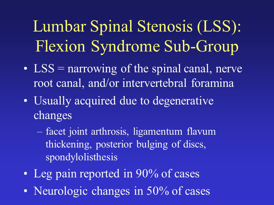 Lumbar Spinal Stenosis (LSS): Flexion Syndrome Sub-Group LSS = narrowing of the spinal canal, nerve root canal, and/or intervertebral foramina Usually acquired due to degenerative changes –facet joint arthrosis, ligamentum flavum thickening, posterior bulging of discs, spondylolisthesis Leg pain reported in 90% of cases Neurologic changes in 50% of cases