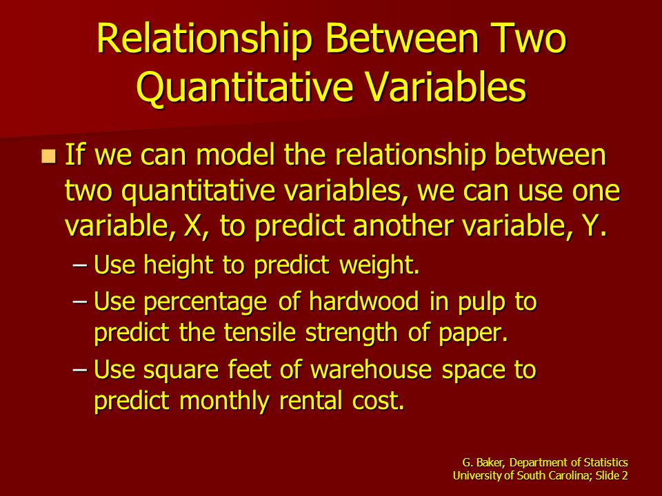 G. Baker, Department of Statistics University of South Carolina; Slide 2 Relationship Between Two Quantitative Variables If we can model the relations