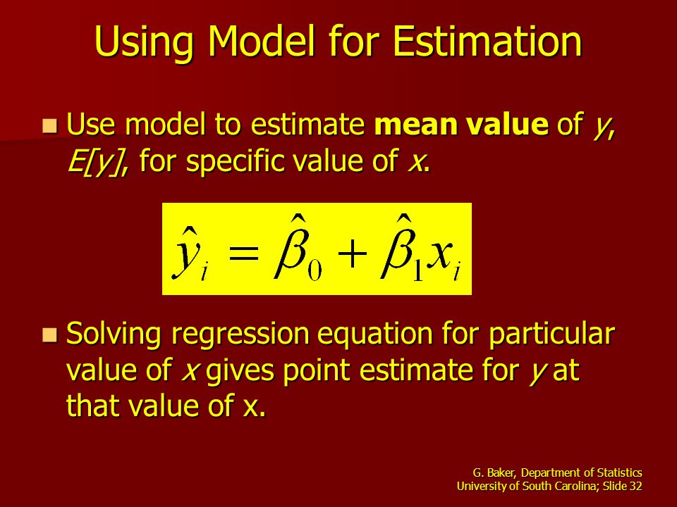 G. Baker, Department of Statistics University of South Carolina; Slide 32 Using Model for Estimation Use model to estimate mean value of y, E[y], for