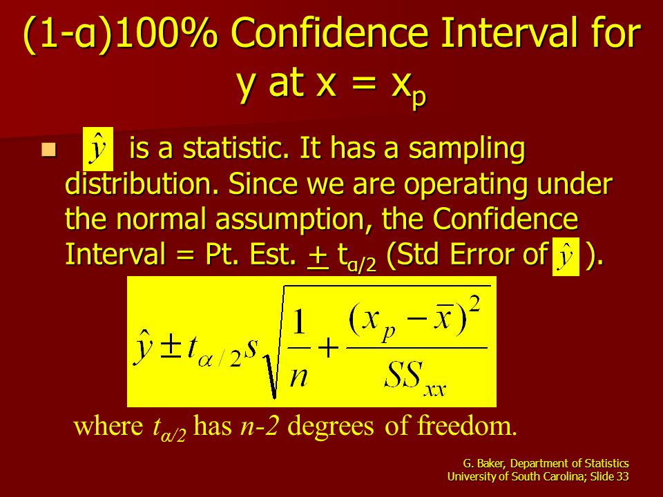 G. Baker, Department of Statistics University of South Carolina; Slide 33 (1-α)100% Confidence Interval for y at x = x p is a statistic. It has a samp