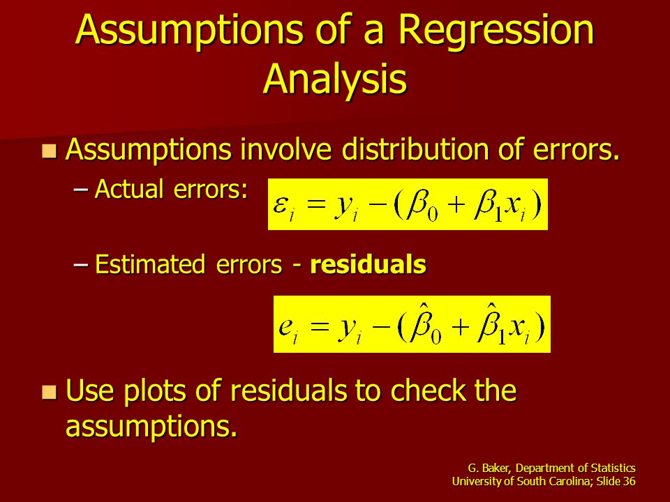 G. Baker, Department of Statistics University of South Carolina; Slide 36 Assumptions of a Regression Analysis Assumptions involve distribution of err